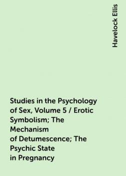 Studies in the Psychology of Sex, Volume 5 / Erotic Symbolism; The Mechanism of Detumescence; The Psychic State in Pregnancy, Havelock Ellis