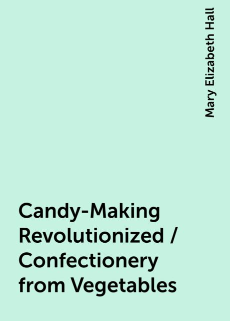 Candy-Making Revolutionized / Confectionery from Vegetables, Mary Elizabeth Hall