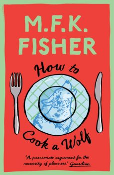 How to Cook a Wolf, M.F. K. Fisher