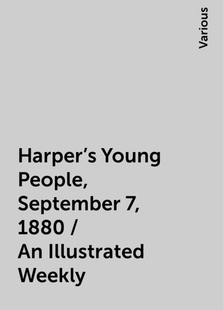 Harper's Young People, September 7, 1880 / An Illustrated Weekly, Various