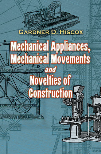Mechanical Appliances, Mechanical Movements and Novelties of Construction, Gardner D.Hiscox