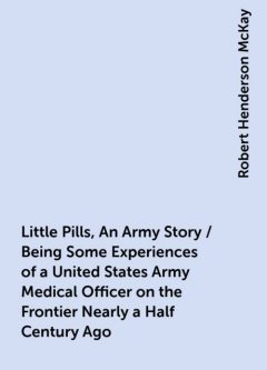 Little Pills, An Army Story / Being Some Experiences of a United States Army Medical Officer on the Frontier Nearly a Half Century Ago, Robert Henderson McKay