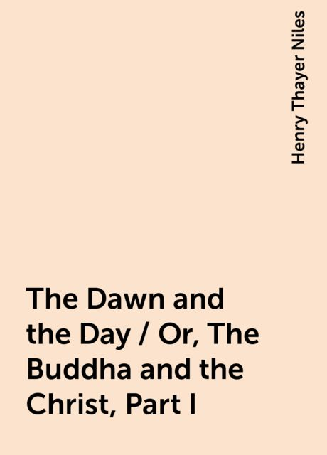 The Dawn and the Day / Or, The Buddha and the Christ, Part I, Henry Thayer Niles
