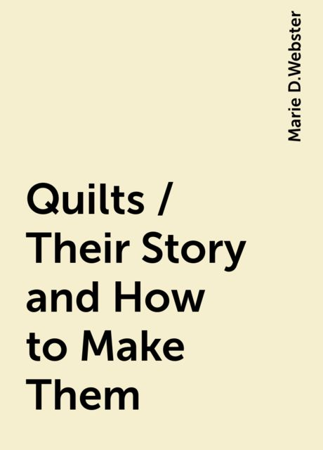 Quilts / Their Story and How to Make Them, Marie D.Webster