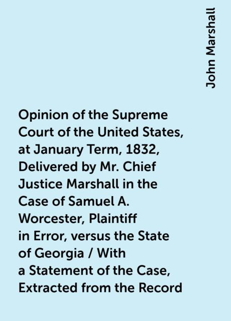 Opinion of the Supreme Court of the United States, at January Term, 1832, Delivered by Mr. Chief Justice Marshall in the Case of Samuel A. Worcester, Plaintiff in Error, versus the State of Georgia / With a Statement of the Case, Extracted from the Record, John Marshall
