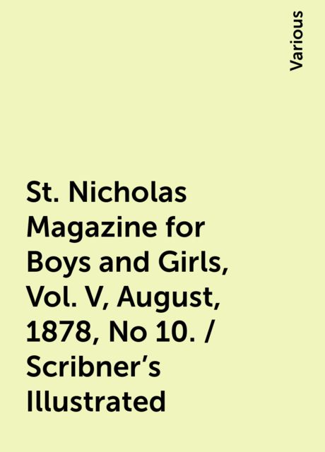 St. Nicholas Magazine for Boys and Girls, Vol. V, August, 1878, No 10. / Scribner's Illustrated, Various