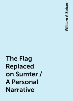 The Flag Replaced on Sumter / A Personal Narrative, William A.Spicer