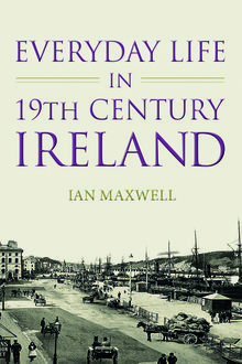 Everyday Life in Nineteenth Century Ireland, Ian Maxwell