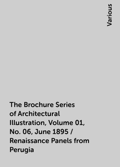 The Brochure Series of Architectural Illustration, Volume 01, No. 06, June 1895 / Renaissance Panels from Perugia, Various