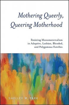 Mothering Queerly, Queering Motherhood, Shelley M. Park