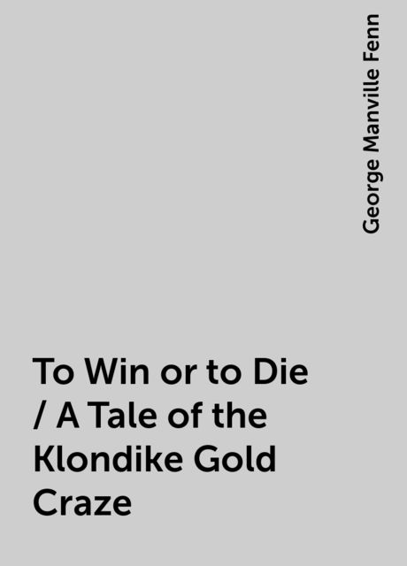 To Win or to Die / A Tale of the Klondike Gold Craze, George Manville Fenn