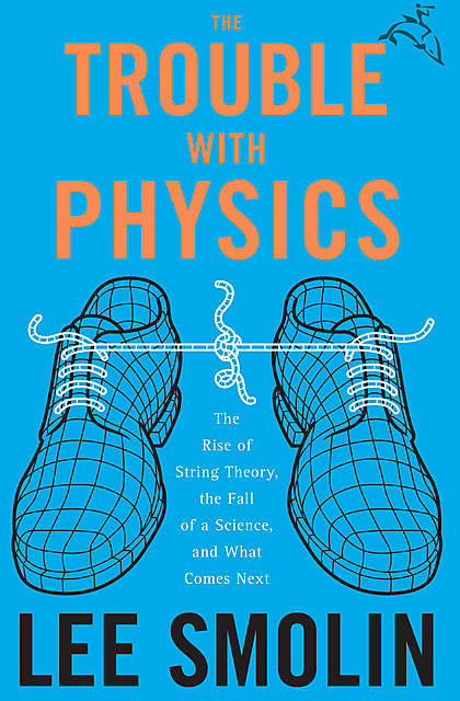 The Trouble with Physics: The Rise of String Theory, The Fall of a Science and What Comes Next, Lee Smolin