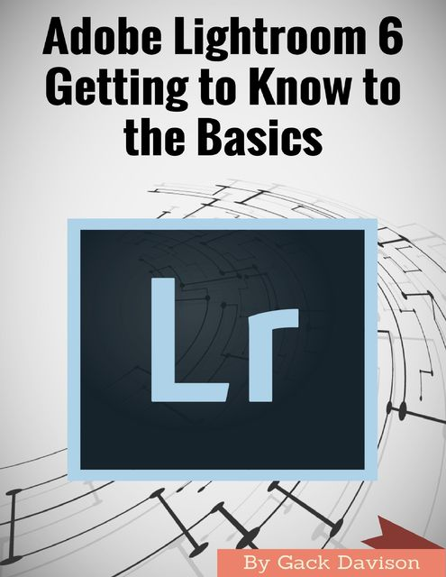 Adobe Lightroom 6: Getting to Know to the Basics, Gack Davison