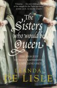 The Sisters Who Would Be Queen: The tragedy of Mary, Katherine and Lady Jane Grey, Leanda de Lisle
