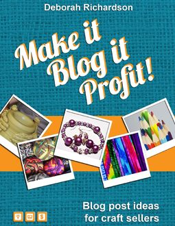 Make It, Blog It, Profit! – Blog Post Ideas for Craft Sellers, Deborah Richardson