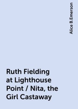 Ruth Fielding at Lighthouse Point / Nita, the Girl Castaway, Alice B.Emerson