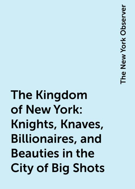 The Kingdom of New York: Knights, Knaves, Billionaires, and Beauties in the City of Big Shots, The New York Observer