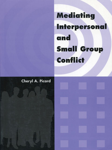 Mediating Interpersonal and Small Group Conflict, Cheryl A.Picard