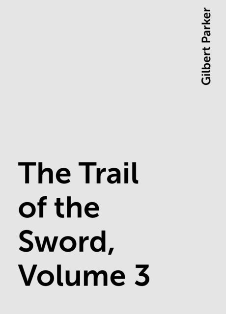 The Trail of the Sword, Volume 3, Gilbert Parker