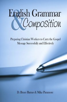 English Grammar & Composition: Preparing Christian Workers To Carry The Gospel Message Successfully and Effectively, Bruce D.Barnes, Mike Paramore