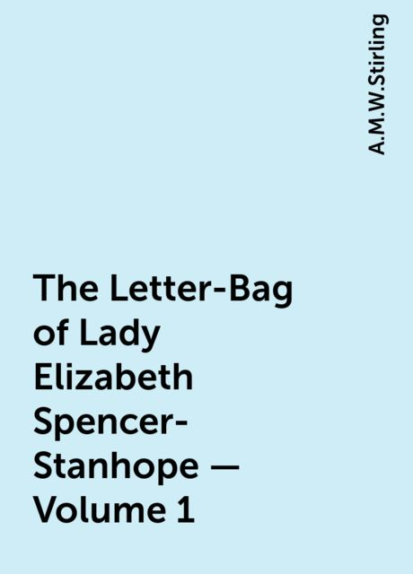 The Letter-Bag of Lady Elizabeth Spencer-Stanhope — Volume 1, A.M.W.Stirling