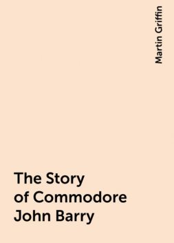The Story of Commodore John Barry, Martin Griffin