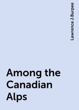 Among the Canadian Alps, Lawrence J.Burpee