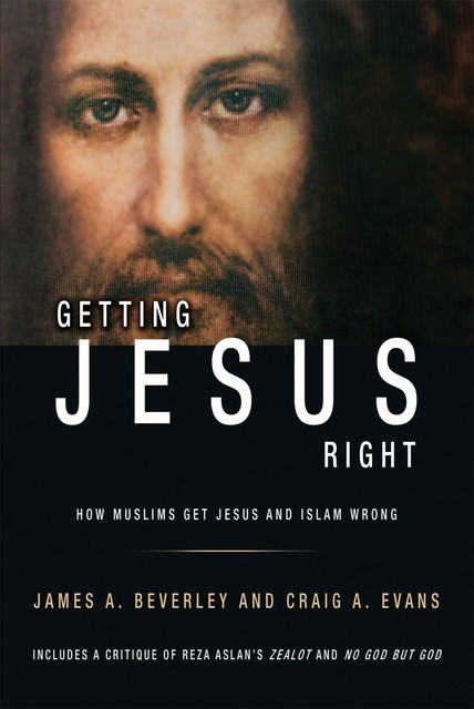 Getting Jesus Right: How Muslims Get Jesus and Islam Wrong, James A Beverley, Craig Evans