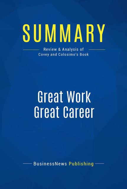 Summary: Great Work Great Career - Stephen R. Covey and Jennifer Colosimo, Must Read Summaries