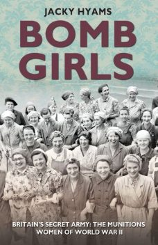 Bomb Girls – Britain's Secret Army: The Munitions Women of World War II, Jacky Hyams