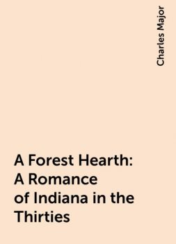 A Forest Hearth: A Romance of Indiana in the Thirties, Charles Major