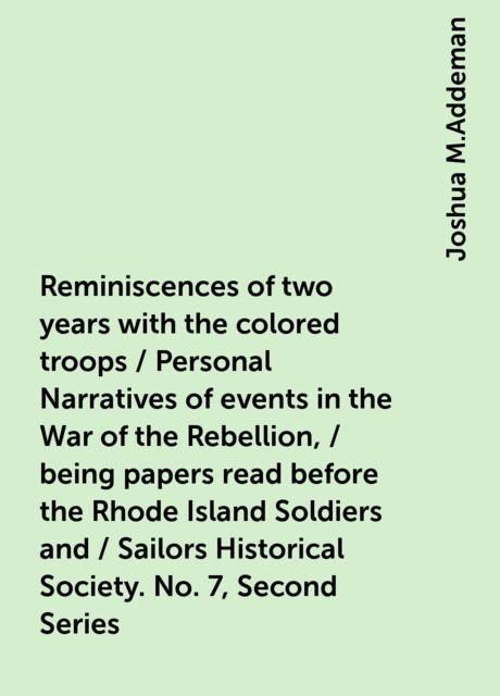 Reminiscences of two years with the colored troops / Personal Narratives of events in the War of the Rebellion, / being papers read before the Rhode Island Soldiers and / Sailors Historical Society. No. 7, Second Series, Joshua M.Addeman