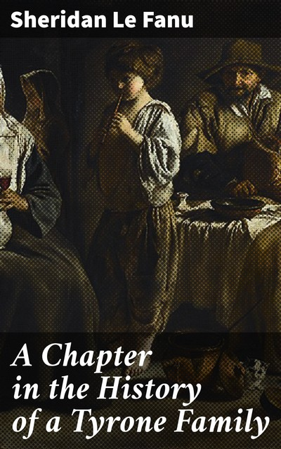 A Chapter in the History of a Tyrone Family, Joseph Sheridan Le Fanu