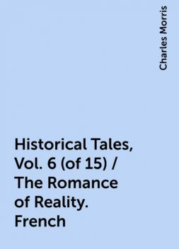 Historical Tales, Vol. 6 (of 15) / The Romance of Reality. French, Charles Morris