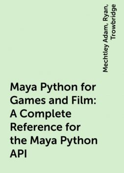 Maya Python for Games and Film: A Complete Reference for the Maya Python API, Ryan, Trowbridge, Mechtley Adam