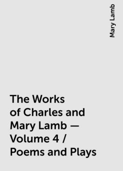 The Works of Charles and Mary Lamb — Volume 4 / Poems and Plays, Mary Lamb
