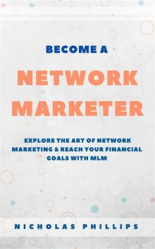 Become A Network Marketer: Explore The Art Of Network Marketing & Reach Your Financial Goals With MLM, Nicholas Phillips