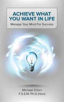 Achieve What You Want in Life: Manage Your Mind for Success, Michael Dillon F.S. S.M. Ph.D.