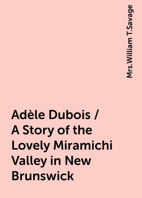 Adèle Dubois / A Story of the Lovely Miramichi Valley in New Brunswick,