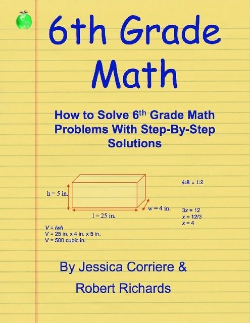 6th Grade Math – How to Solve 6th Grade Math Problems With Step-By-Step Directions, Jessica Corriere, Robert Richards