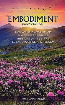 Embodiment: How Animals and Humans Make Sense of Things, Jesse Thomas