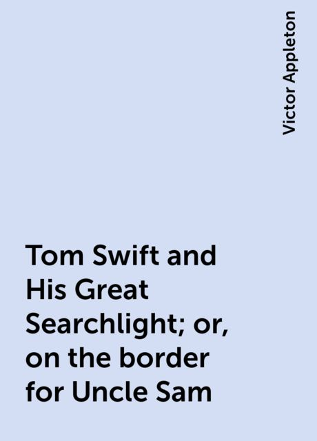 Tom Swift and His Great Searchlight; or, on the border for Uncle Sam, Victor Appleton