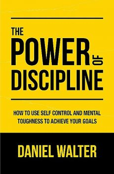 The Power of Discipline: How to Use Self Control and Mental Toughness to Achieve Your Goals, Daniel Walter