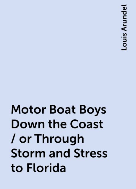 Motor Boat Boys Down the Coast / or Through Storm and Stress to Florida, Louis Arundel
