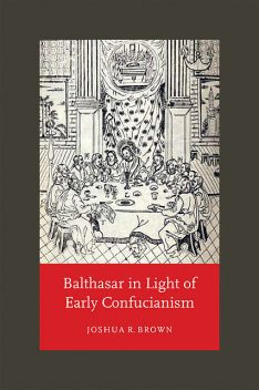 Balthasar in Light of Early Confucianism, Joshua Brown