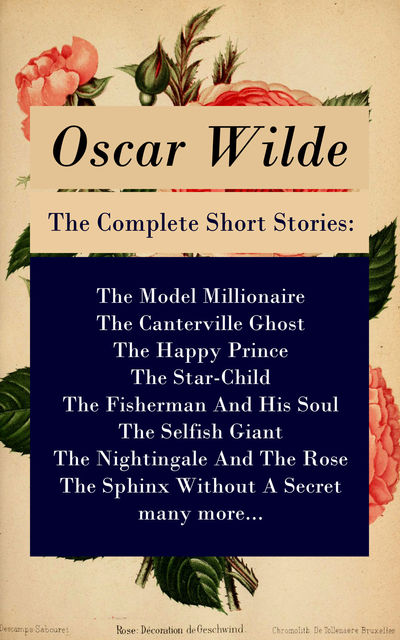 The Complete Short Stories: The Model Millionaire + The Canterville Ghost + The Happy Prince + The Star-Child + The Fisherman And His Soul + The Selfish Giant + The Nightingale And The Rose + The Sphinx Without A Secret + many more..., Oscar Wilde