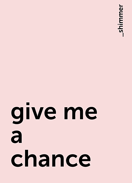 give me a chance, _shimmer