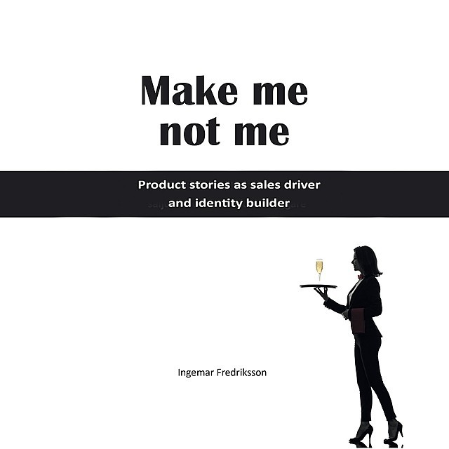 Make me not me – Product stories as sales driver and identity builder, Ingemar Fredriksson