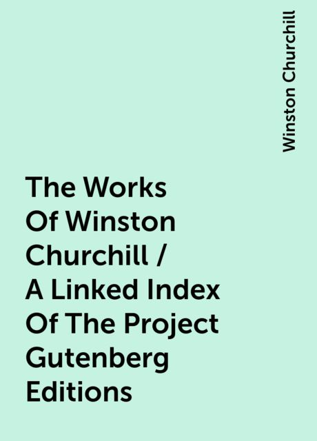The Works Of Winston Churchill / A Linked Index Of The Project Gutenberg Editions, Winston Churchill