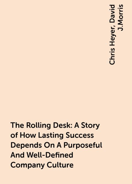 The Rolling Desk: A Story of How Lasting Success Depends On A Purposeful And Well-Defined Company Culture, Chris Heyer, David J.Morris